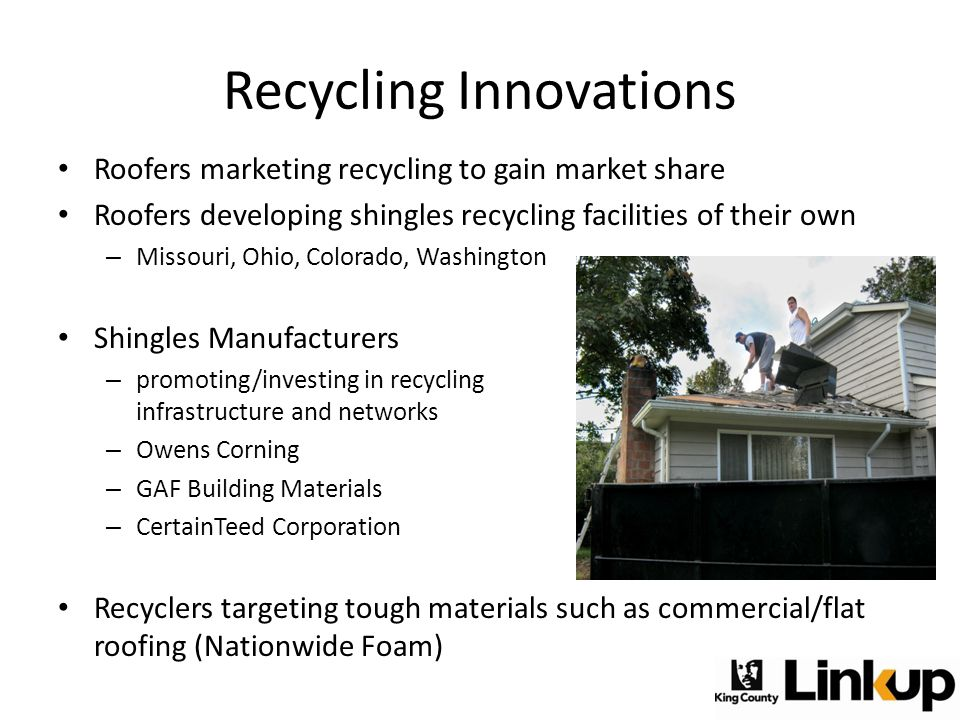 Recycling Innovations Roofers marketing recycling to gain market share Roofers developing shingles recycling facilities of their own – Missouri, Ohio, Colorado, Washington Shingles Manufacturers – promoting/investing in recycling infrastructure and networks – Owens Corning – GAF Building Materials – CertainTeed Corporation Recyclers targeting tough materials such as commercial/flat roofing (Nationwide Foam)