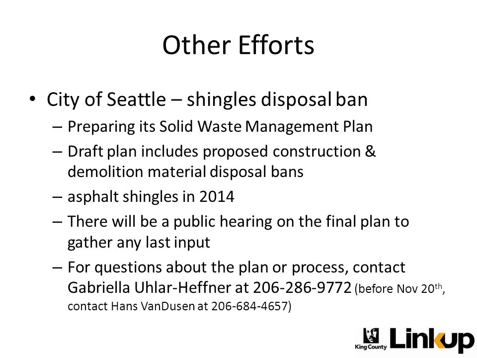 Other Efforts City of Seattle – shingles disposal ban – Preparing its Solid Waste Management Plan – Draft plan includes proposed construction & demoli