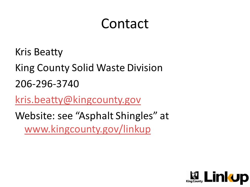"Contact Kris Beatty King County Solid Waste Division 206-296-3740 kris.beatty@kingcounty.gov Website: see ""Asphalt Shingles"" at www.kingcounty.gov/lin"