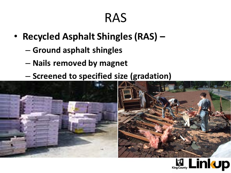 Recycled Asphalt Shingles (RAS) – – Ground asphalt shingles – Nails removed by magnet – Screened to specified size (gradation) – Tear-Off (post-consum