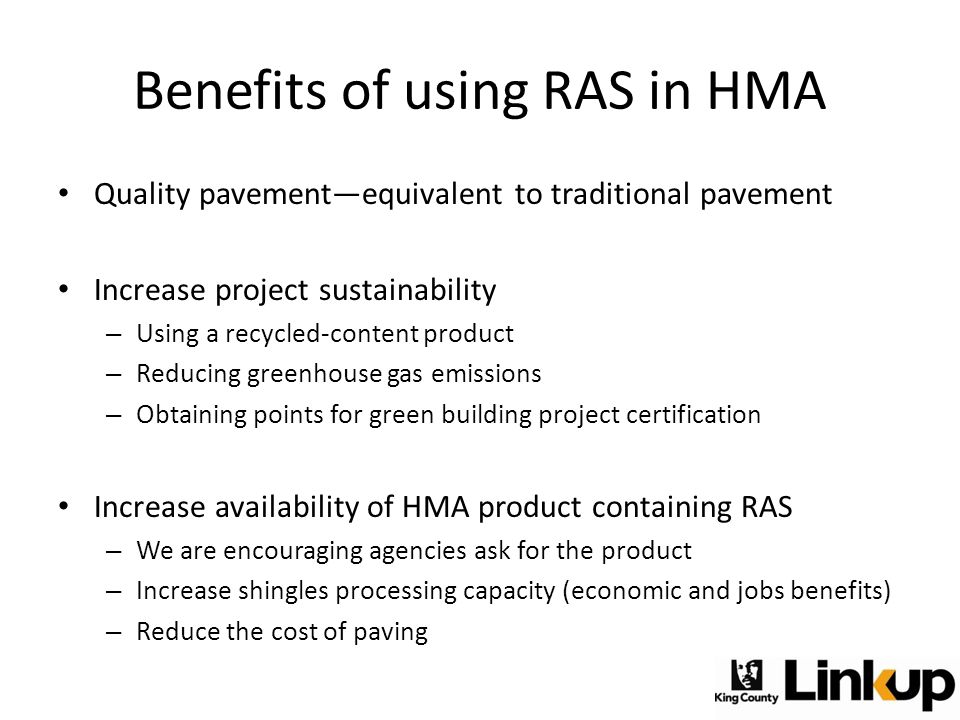 Benefits of using RAS in HMA Quality pavement—equivalent to traditional pavement Increase project sustainability – Using a recycled-content product – Reducing greenhouse gas emissions – Obtaining points for green building project certification Increase availability of HMA product containing RAS – We are encouraging agencies ask for the product – Increase shingles processing capacity (economic and jobs benefits) – Reduce the cost of paving