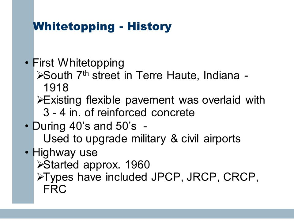 Whitetopping - History First Whitetopping  South 7 th street in Terre Haute, Indiana - 1918  Existing flexible pavement was overlaid with 3 - 4 in.