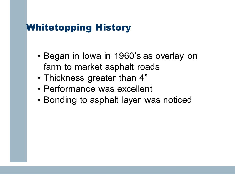"Whitetopping History Began in Iowa in 1960's as overlay on farm to market asphalt roads Thickness greater than 4"" Performance was excellent Bonding to"