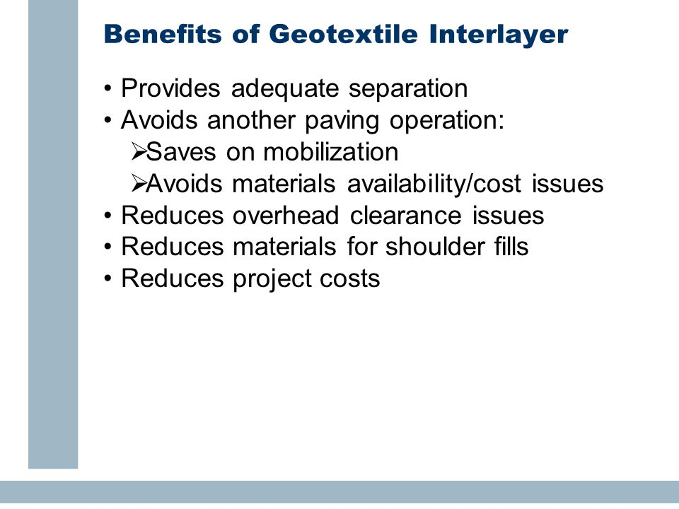 Benefits of Geotextile Interlayer Provides adequate separation Avoids another paving operation:  Saves on mobilization  Avoids materials availability/cost issues Reduces overhead clearance issues Reduces materials for shoulder fills Reduces project costs