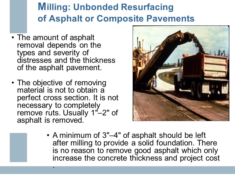 M illing: Unbonded Resurfacing of Asphalt or Composite Pavements The amount of asphalt removal depends on the types and severity of distresses and the thickness of the asphalt pavement.