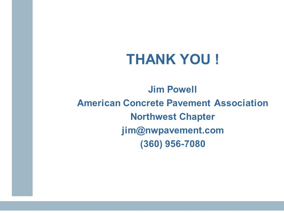 THANK YOU ! Jim Powell American Concrete Pavement Association Northwest Chapter jim@nwpavement.com (360) 956-7080