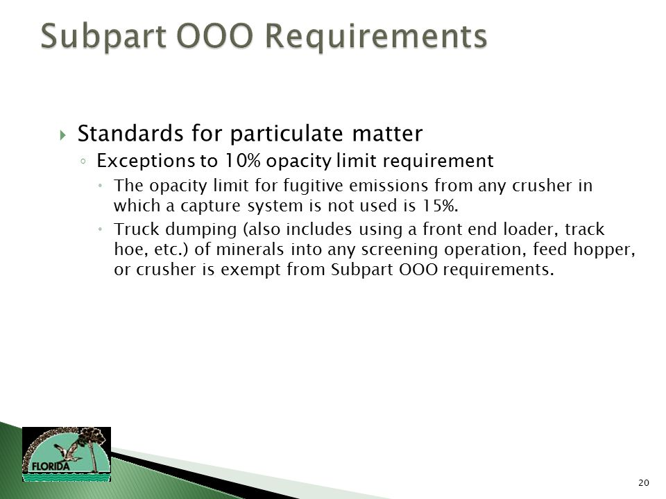 20  Standards for particulate matter ◦ Exceptions to 10% opacity limit requirement  The opacity limit for fugitive emissions from any crusher in which a capture system is not used is 15%.