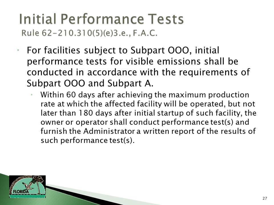 27  For facilities subject to Subpart OOO, initial performance tests for visible emissions shall be conducted in accordance with the requirements of Subpart OOO and Subpart A.