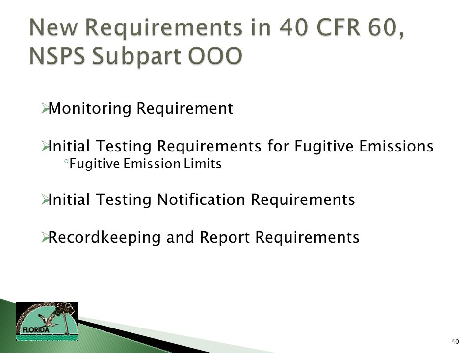 40  Monitoring Requirement  Initial Testing Requirements for Fugitive Emissions  Fugitive Emission Limits  Initial Testing Notification Requirements  Recordkeeping and Report Requirements