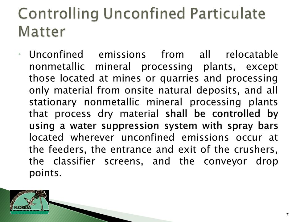 7  Unconfined emissions from all relocatable nonmetallic mineral processing plants, except those located at mines or quarries and processing only material from onsite natural deposits, and all stationary nonmetallic mineral processing plants that process dry material shall be controlled by using a water suppression system with spray bars located wherever unconfined emissions occur at the feeders, the entrance and exit of the crushers, the classifier screens, and the conveyor drop points.