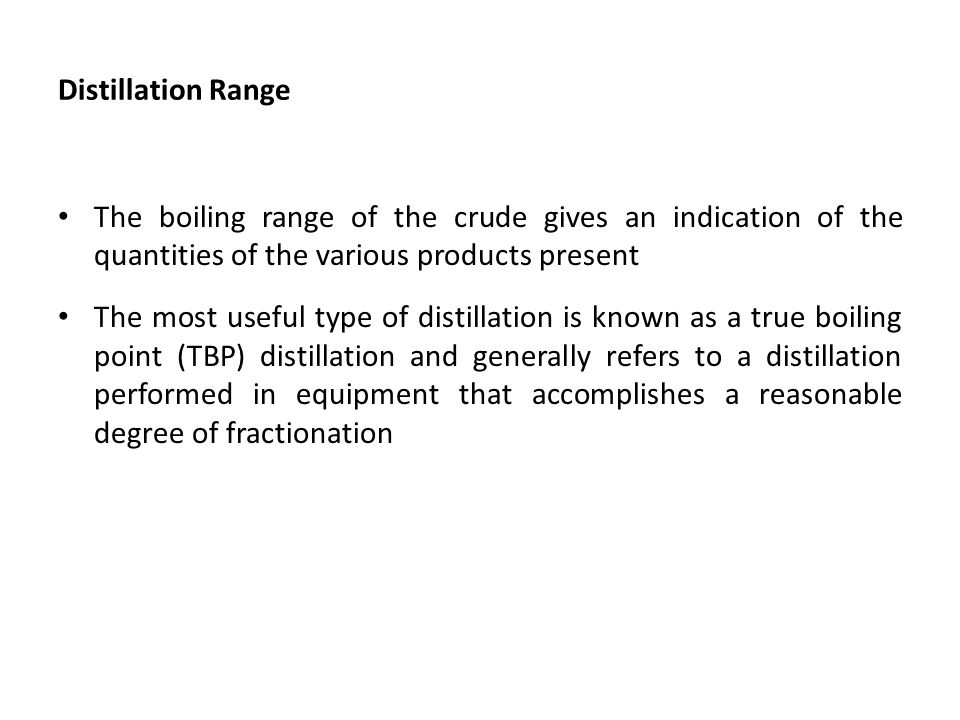 Distillation Range The boiling range of the crude gives an indication of the quantities of the various products present The most useful type of distil