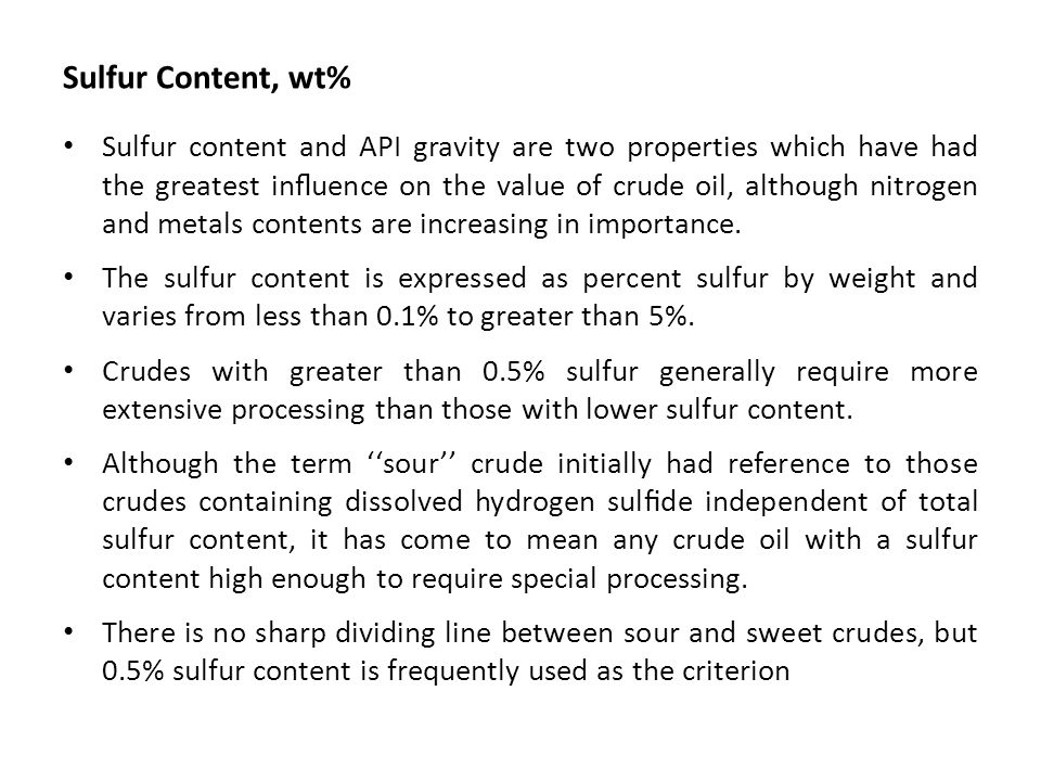 Sulfur Content, wt% Sulfur content and API gravity are two properties which have had the greatest influence on the value of crude oil, although nitroge