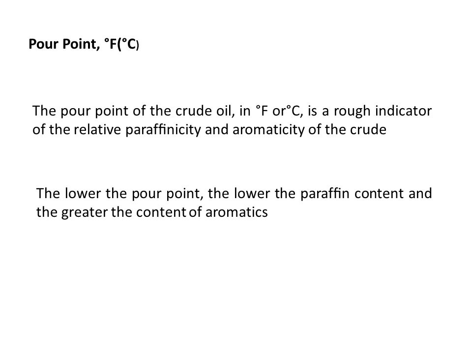 Pour Point, °F(°C ) The pour point of the crude oil, in °F or°C, is a rough indicator of the relative paraffinicity and aromaticity of the crude The lo