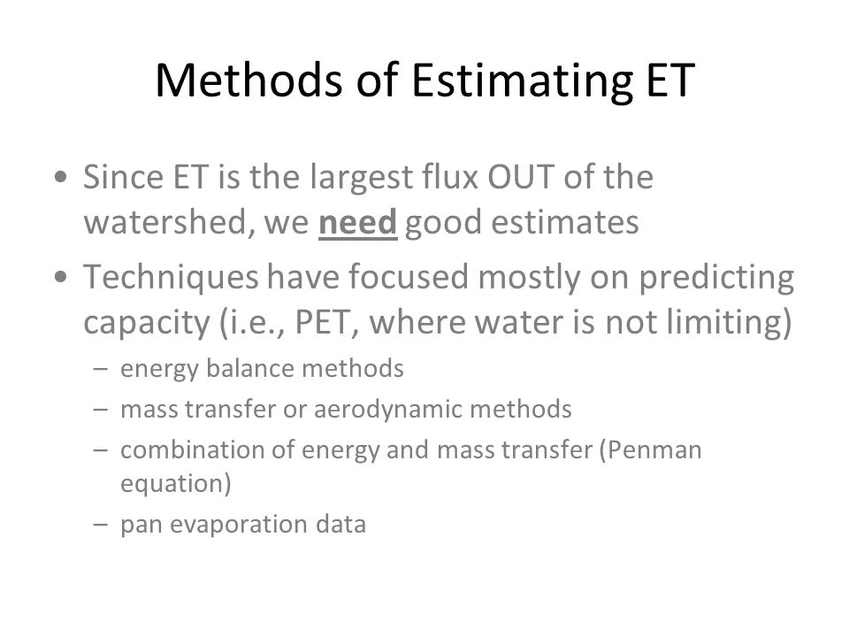 Methods of Estimating ET Since ET is the largest flux OUT of the watershed, we need good estimates Techniques have focused mostly on predicting capaci