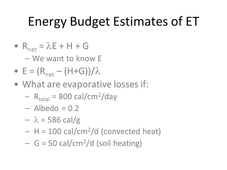 Energy Budget Estimates of ET R net = E + H + G –We want to know E E = (R net – (H+G))/ What are evaporative losses if: – R total = 800 cal/cm 2 /day