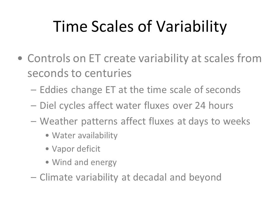 Time Scales of Variability Controls on ET create variability at scales from seconds to centuries –Eddies change ET at the time scale of seconds –Diel cycles affect water fluxes over 24 hours –Weather patterns affect fluxes at days to weeks Water availability Vapor deficit Wind and energy –Climate variability at decadal and beyond
