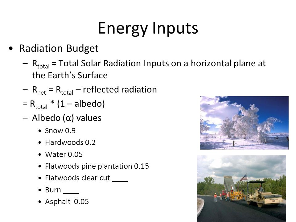 Energy Inputs Radiation Budget –R total = Total Solar Radiation Inputs on a horizontal plane at the Earth's Surface –R net = R total – reflected radiation = R total * (1 – albedo) –Albedo (α) values Snow 0.9 Hardwoods 0.2 Water 0.05 Flatwoods pine plantation 0.15 Flatwoods clear cut ____ Burn ____ Asphalt 0.05