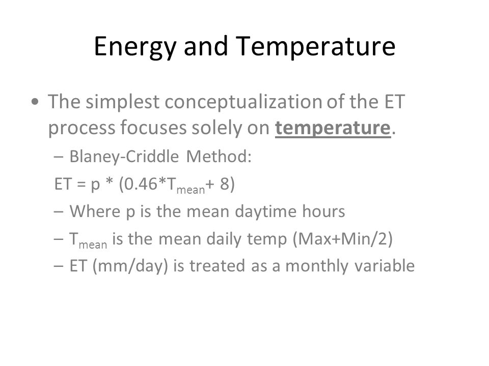 Energy and Temperature The simplest conceptualization of the ET process focuses solely on temperature. –Blaney-Criddle Method: ET = p * (0.46*T mean +