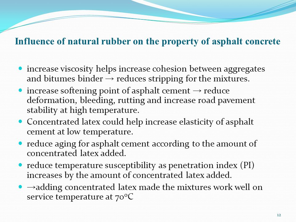 Influence of natural rubber on the property of asphalt concrete increase viscosity helps increase cohesion between aggregates and bitumes binder → reduces stripping for the mixtures.