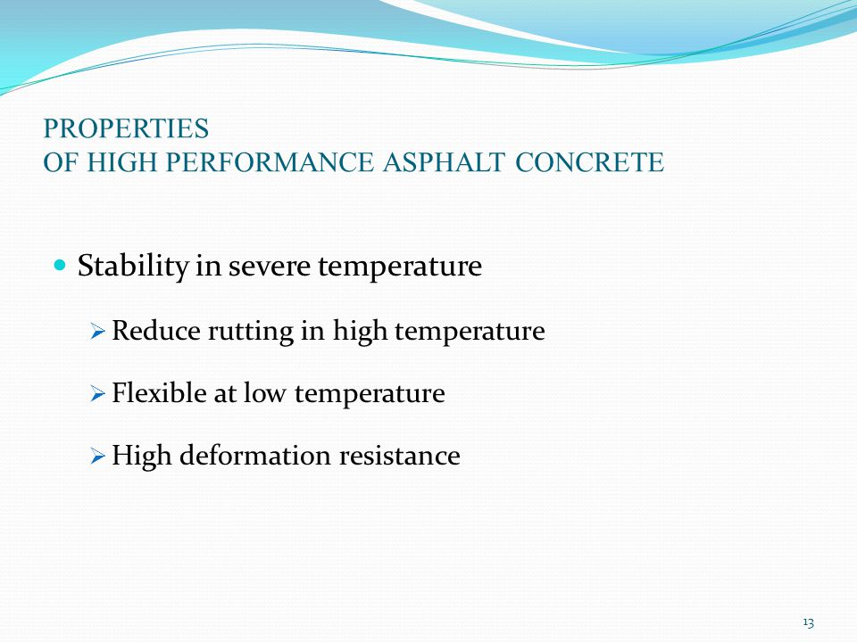 PROPERTIES OF HIGH PERFORMANCE ASPHALT CONCRETE Stability in severe temperature  Reduce rutting in high temperature  Flexible at low temperature  High deformation resistance 13