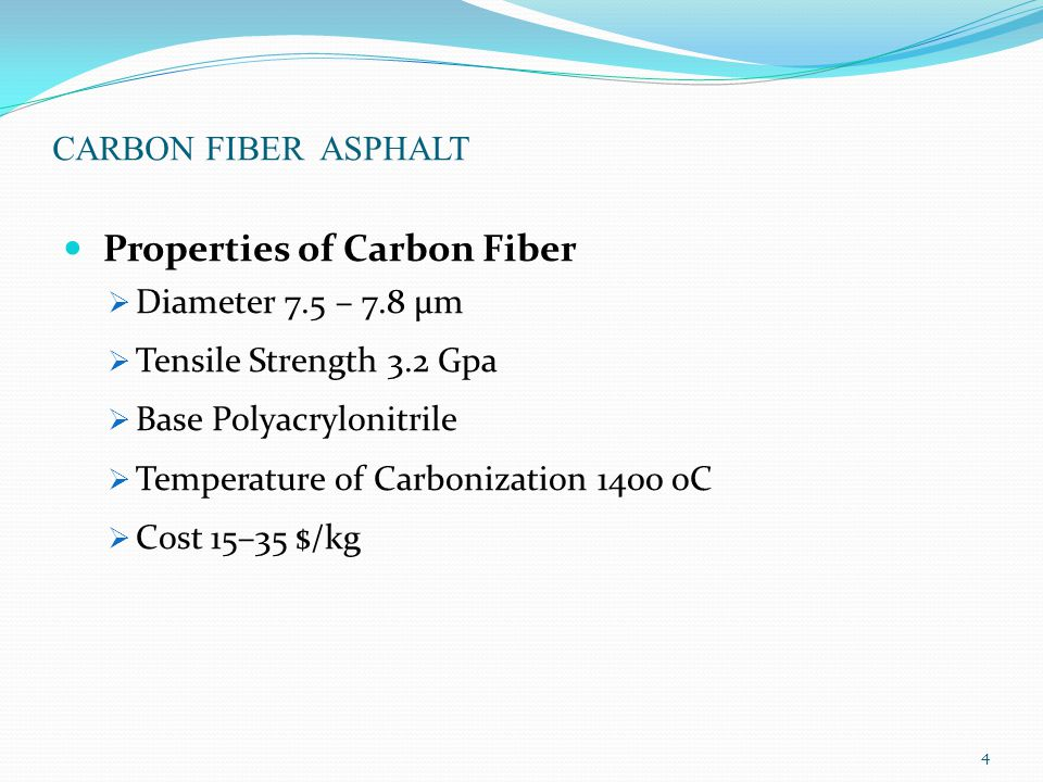 CARBON FIBER ASPHALT Properties of Carbon Fiber  Diameter 7.5 – 7.8 μm  Tensile Strength 3.2 Gpa  Base Polyacrylonitrile  Temperature of Carbonization 1400 oC  Cost 15–35 $/kg 4