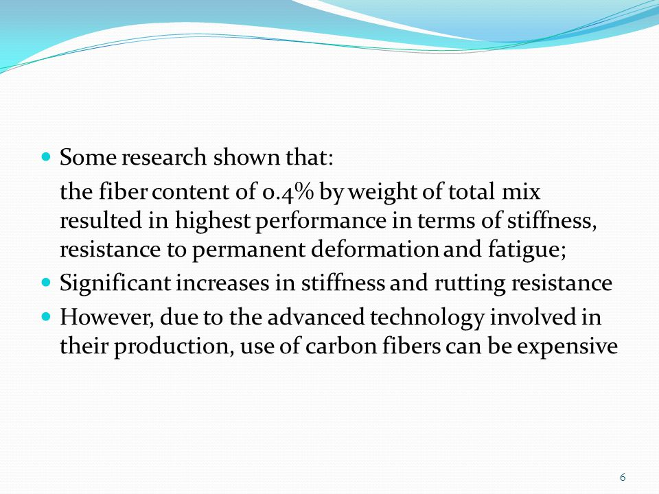 Some research shown that: the fiber content of 0.4% by weight of total mix resulted in highest performance in terms of stiffness, resistance to permanent deformation and fatigue; Significant increases in stiffness and rutting resistance However, due to the advanced technology involved in their production, use of carbon fibers can be expensive 6
