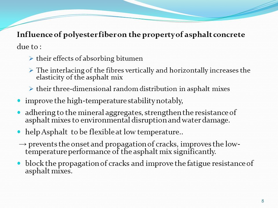 Influence of polyester fiber on the property of asphalt concrete due to :  their effects of absorbing bitumen  The interlacing of the fibres vertically and horizontally increases the elasticity of the asphalt mix  their three-dimensional random distribution in asphalt mixes improve the high-temperature stability notably, adhering to the mineral aggregates, strengthen the resistance of asphalt mixes to environmental disruption and water damage.