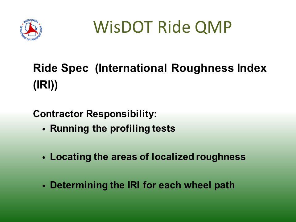WisDOT Ride QMP Ride Spec (International Roughness Index (IRI)) Contractor Responsibility: Running the profiling tests Locating the areas of localized roughness Determining the IRI for each wheel path
