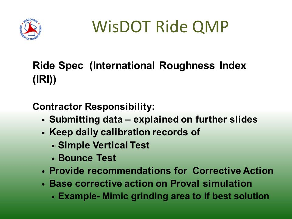 WisDOT Ride QMP Ride Spec (International Roughness Index (IRI)) Contractor Responsibility: Submitting data – explained on further slides Keep daily calibration records of Simple Vertical Test Bounce Test Provide recommendations for Corrective Action Base corrective action on Proval simulation Example- Mimic grinding area to if best solution