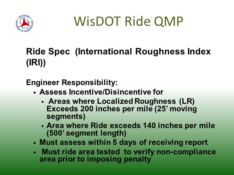 WisDOT Ride QMP Ride Spec (International Roughness Index (IRI)) Engineer Responsibility: Assess Incentive/Disincentive for Areas where Localized Roughness (LR) Exceeds 200 inches per mile (25' moving segments) Area where Ride exceeds 140 inches per mile (500' segment length) Must assess within 5 days of receiving report Must ride area tested to verify non-compliance area prior to imposing penalty