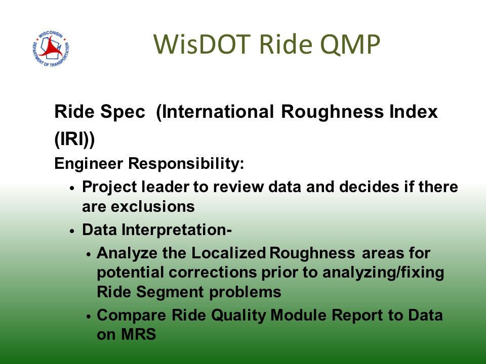 WisDOT Ride QMP Ride Spec (International Roughness Index (IRI)) Engineer Responsibility: Project leader to review data and decides if there are exclusions Data Interpretation- Analyze the Localized Roughness areas for potential corrections prior to analyzing/fixing Ride Segment problems Compare Ride Quality Module Report to Data on MRS