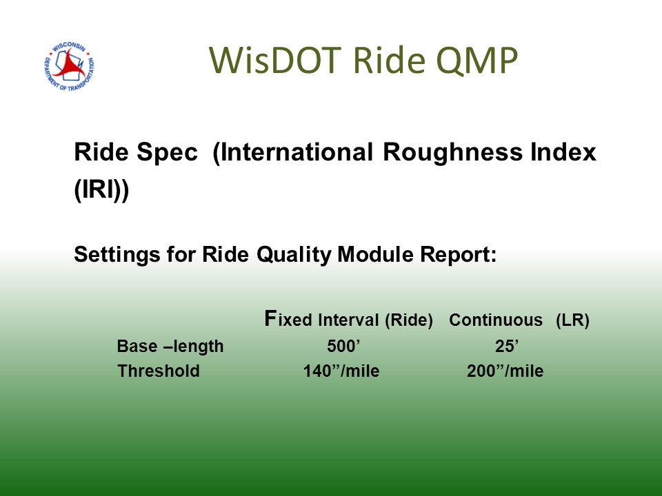 WisDOT Ride QMP Ride Spec (International Roughness Index (IRI)) Settings for Ride Quality Module Report: F ixed Interval (Ride) Continuous (LR) Base –length 500' 25' Threshold 140 /mile 200 /mile