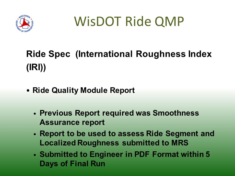 WisDOT Ride QMP Ride Spec (International Roughness Index (IRI)) Ride Quality Module Report Previous Report required was Smoothness Assurance report Report to be used to assess Ride Segment and Localized Roughness submitted to MRS Submitted to Engineer in PDF Format within 5 Days of Final Run