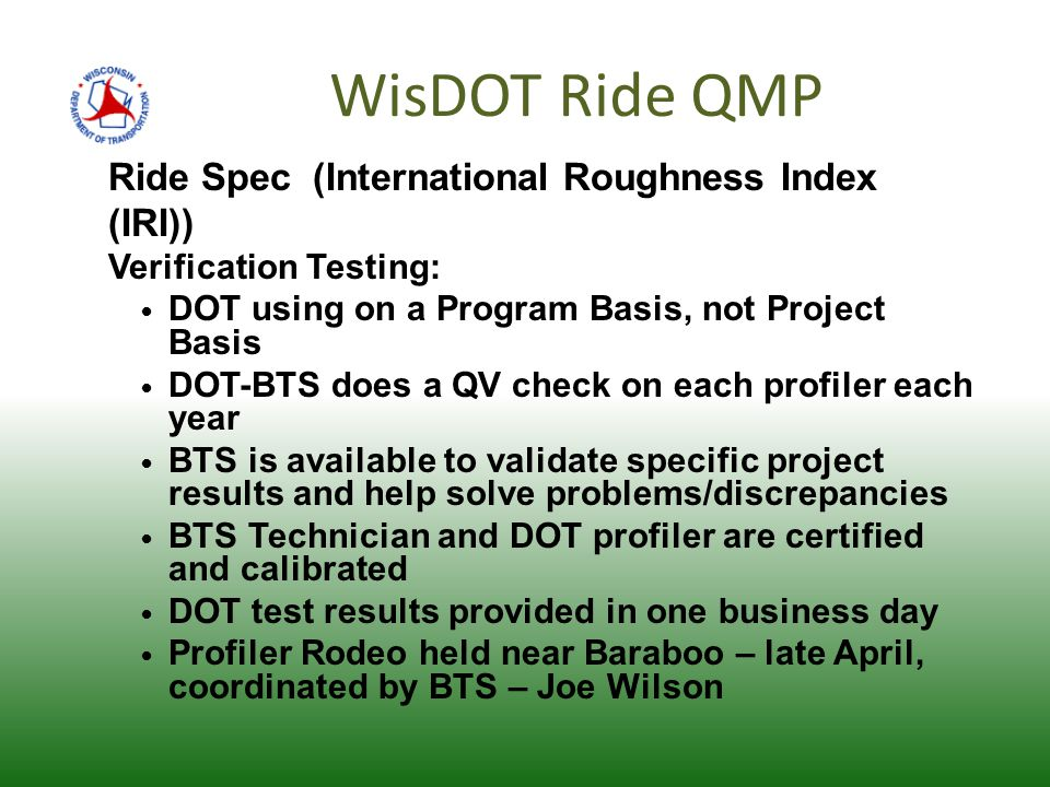WisDOT Ride QMP Ride Spec (International Roughness Index (IRI)) Verification Testing: DOT using on a Program Basis, not Project Basis DOT-BTS does a QV check on each profiler each year BTS is available to validate specific project results and help solve problems/discrepancies BTS Technician and DOT profiler are certified and calibrated DOT test results provided in one business day Profiler Rodeo held near Baraboo – late April, coordinated by BTS – Joe Wilson
