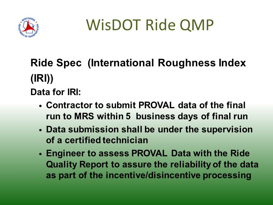 WisDOT Ride QMP Ride Spec (International Roughness Index (IRI)) Data for IRI: Contractor to submit PROVAL data of the final run to MRS within 5 business days of final run Data submission shall be under the supervision of a certified technician Engineer to assess PROVAL Data with the Ride Quality Report to assure the reliability of the data as part of the incentive/disincentive processing
