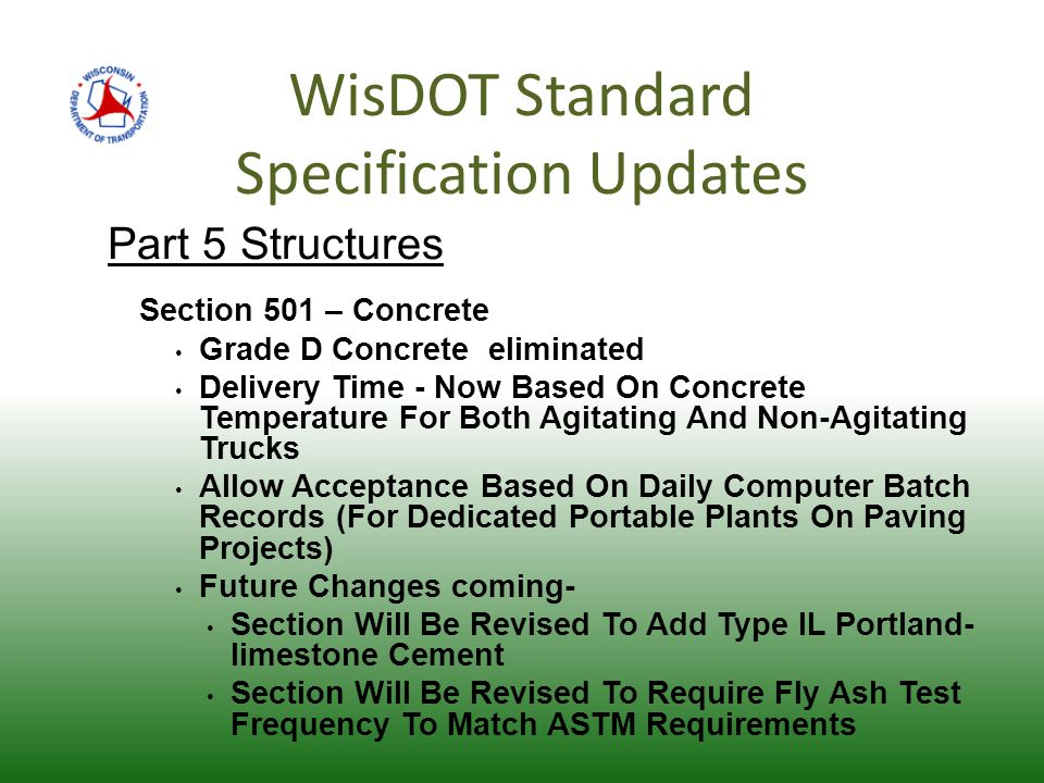 WisDOT Standard Specification Updates Part 5 Structures Section 501 – Concrete Grade D Concrete eliminated Delivery Time - Now Based On Concrete Temperature For Both Agitating And Non-Agitating Trucks Allow Acceptance Based On Daily Computer Batch Records (For Dedicated Portable Plants On Paving Projects) Future Changes coming- Section Will Be Revised To Add Type IL Portland- limestone Cement Section Will Be Revised To Require Fly Ash Test Frequency To Match ASTM Requirements