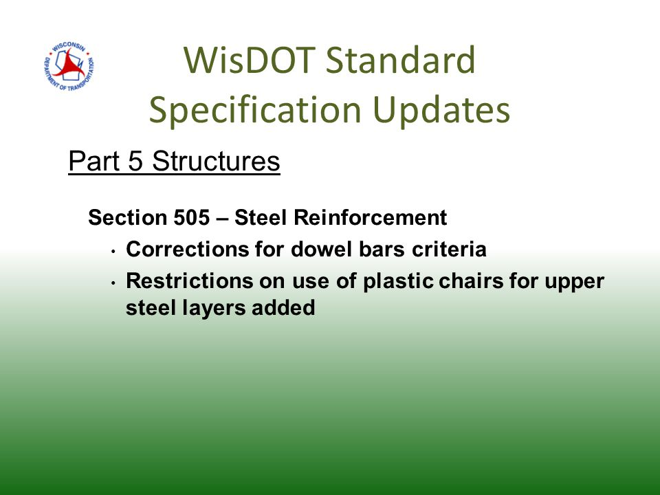 WisDOT Standard Specification Updates Part 5 Structures Section 505 – Steel Reinforcement Corrections for dowel bars criteria Restrictions on use of plastic chairs for upper steel layers added