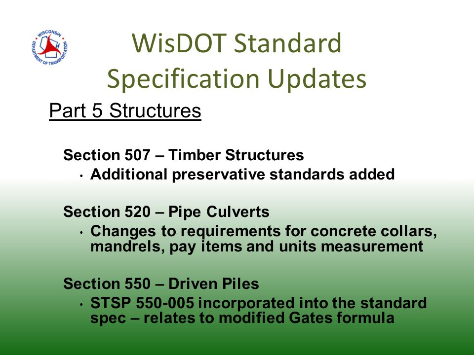 WisDOT Standard Specification Updates Part 5 Structures Section 507 – Timber Structures Additional preservative standards added Section 520 – Pipe Culverts Changes to requirements for concrete collars, mandrels, pay items and units measurement Section 550 – Driven Piles STSP 550-005 incorporated into the standard spec – relates to modified Gates formula
