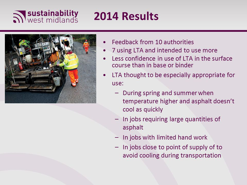 2014 Results Feedback from 10 authorities 7 using LTA and intended to use more Less confidence in use of LTA in the surface course than in base or binder LTA thought to be especially appropriate for use: –During spring and summer when temperature higher and asphalt doesn't cool as quickly –In jobs requiring large quantities of asphalt –In jobs with limited hand work –In jobs close to point of supply of to avoid cooling during transportation
