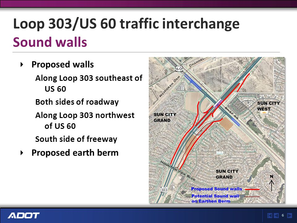 6 Proposed walls Along Loop 303 southeast of US 60 Both sides of roadway Along Loop 303 northwest of US 60 South side of freeway Proposed earth berm Loop 303/US 60 traffic interchange Sound walls