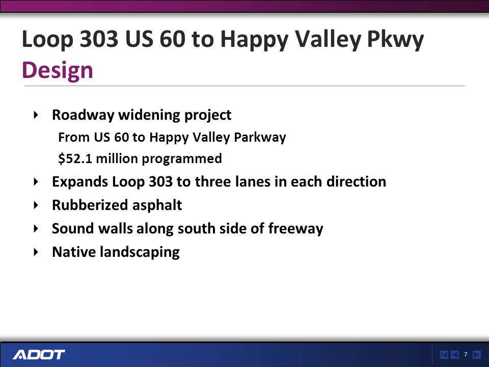 7 Loop 303 US 60 to Happy Valley Pkwy Design Roadway widening project From US 60 to Happy Valley Parkway $52.1 million programmed Expands Loop 303 to three lanes in each direction Rubberized asphalt Sound walls along south side of freeway Native landscaping