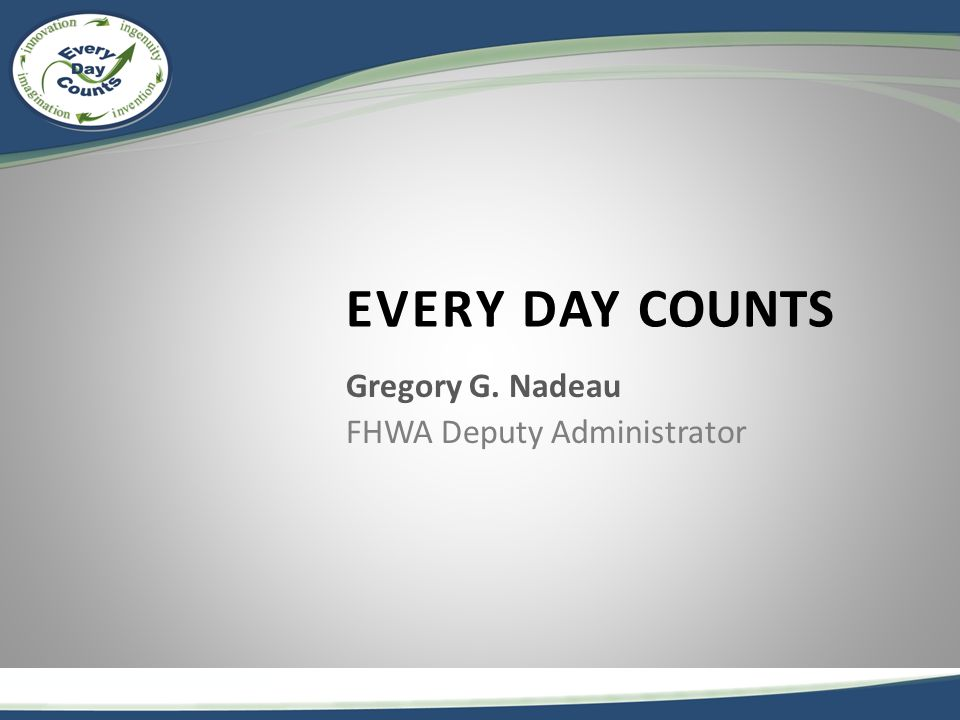 Every Day Counts Launched by FHWA Administrator, Victor Mendez, October 2010 Designed to: – Identify and deploy innovation aimed at shortening project delivery – Enhance the safety and performance of our highways and bridges – Improve environmental sustainability