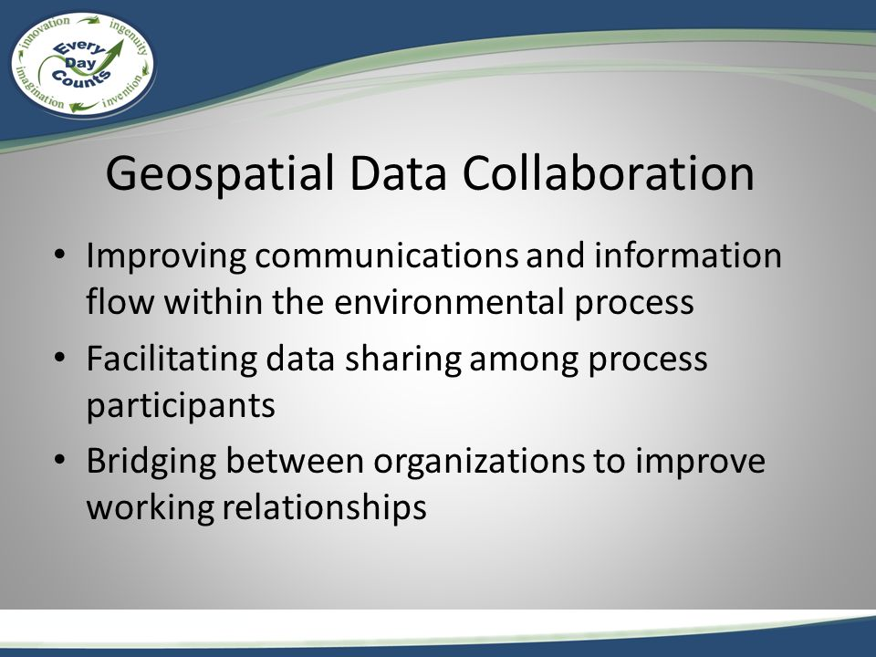 Geospatial Data Collaboration Improving communications and information flow within the environmental process Facilitating data sharing among process participants Bridging between organizations to improve working relationships
