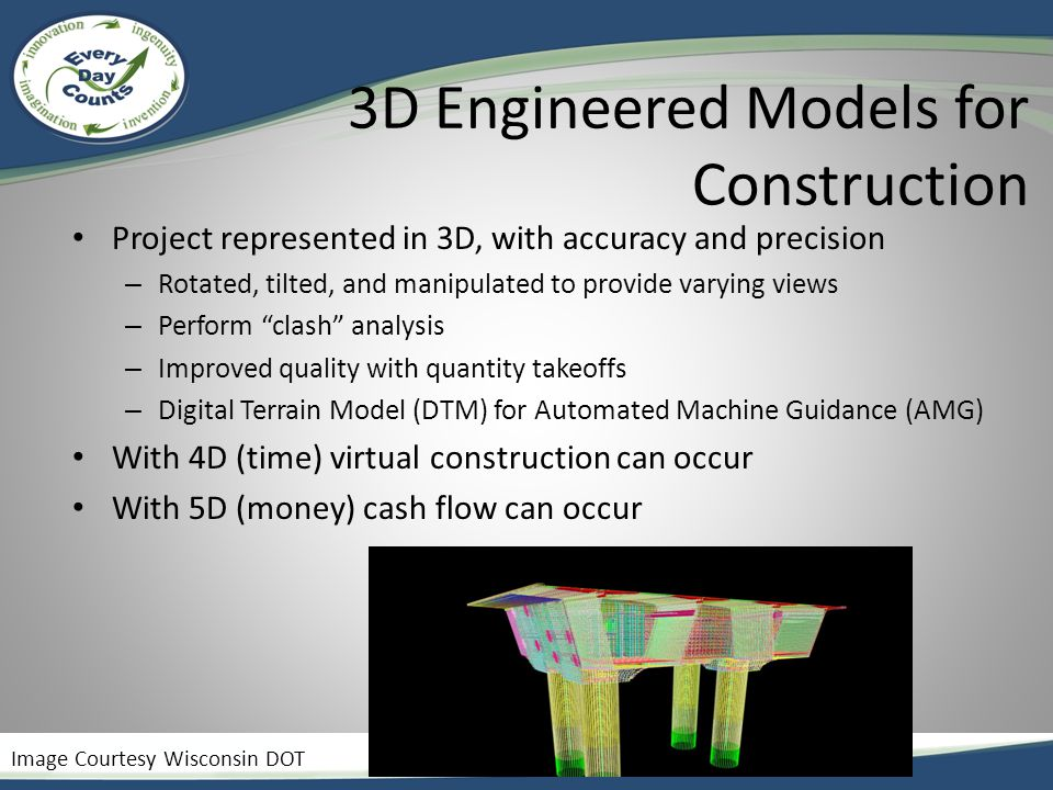 3D Engineered Models for Construction Project represented in 3D, with accuracy and precision – Rotated, tilted, and manipulated to provide varying views – Perform clash analysis – Improved quality with quantity takeoffs – Digital Terrain Model (DTM) for Automated Machine Guidance (AMG) With 4D (time) virtual construction can occur With 5D (money) cash flow can occur Image Courtesy Wisconsin DOT