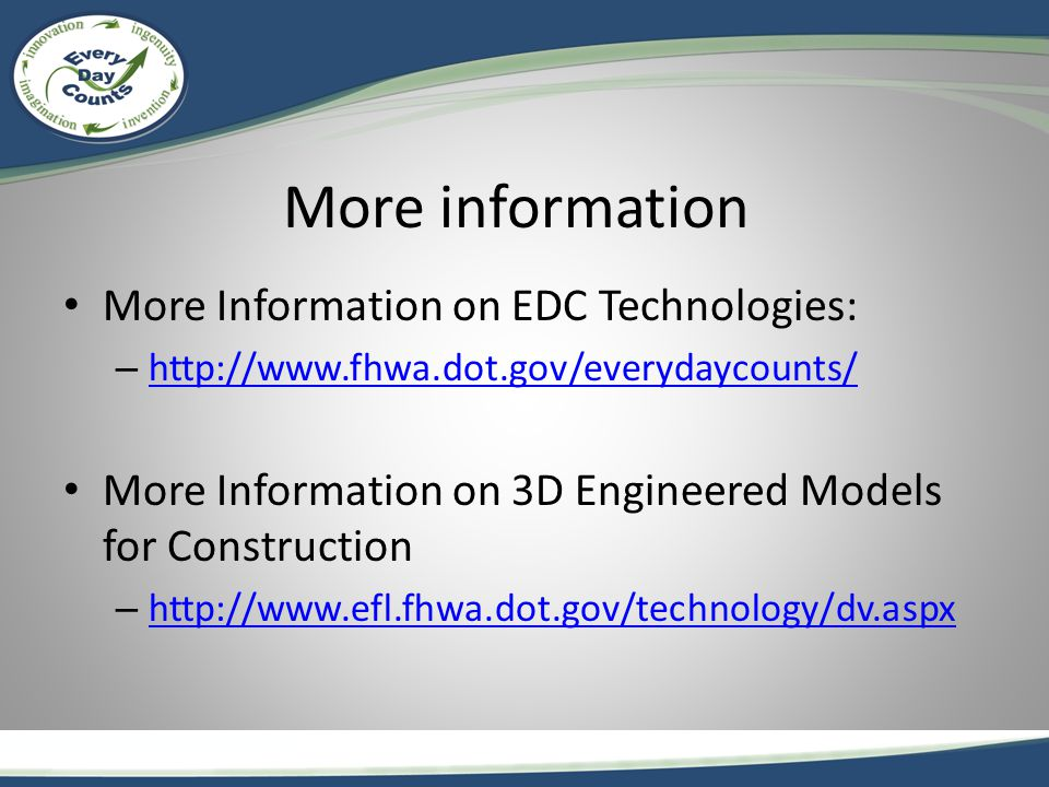 More information More Information on EDC Technologies: – http://www.fhwa.dot.gov/everydaycounts/ http://www.fhwa.dot.gov/everydaycounts/ More Information on 3D Engineered Models for Construction – http://www.efl.fhwa.dot.gov/technology/dv.aspx http://www.efl.fhwa.dot.gov/technology/dv.aspx