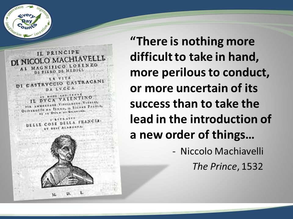 There is nothing more difficult to take in hand, more perilous to conduct, or more uncertain of its success than to take the lead in the introduction of a new order of things… - Niccolo Machiavelli The Prince, 1532