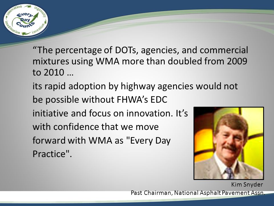 The percentage of DOTs, agencies, and commercial mixtures using WMA more than doubled from 2009 to 2010 … its rapid adoption by highway agencies would not be possible without FHWA's EDC initiative and focus on innovation.