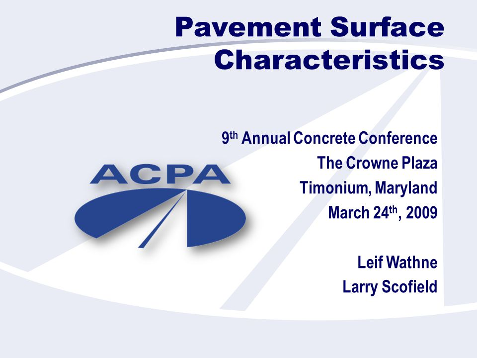Pavement Surface Characteristics 9 th Annual Concrete Conference The Crowne Plaza Timonium, Maryland March 24 th, 2009 Leif Wathne Larry Scofield