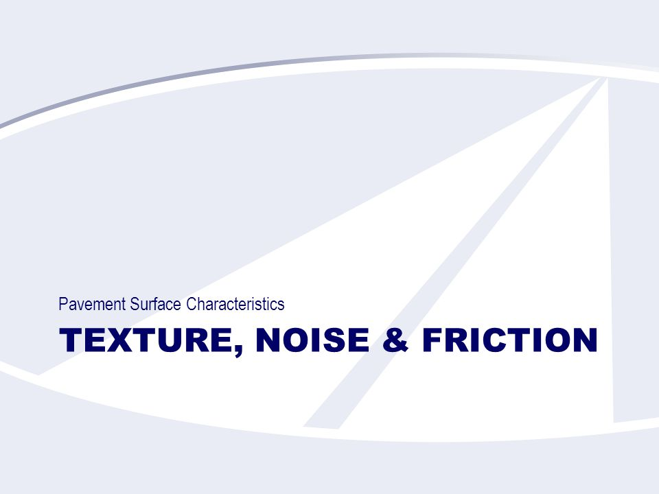 TEXTURE, NOISE & FRICTION Pavement Surface Characteristics