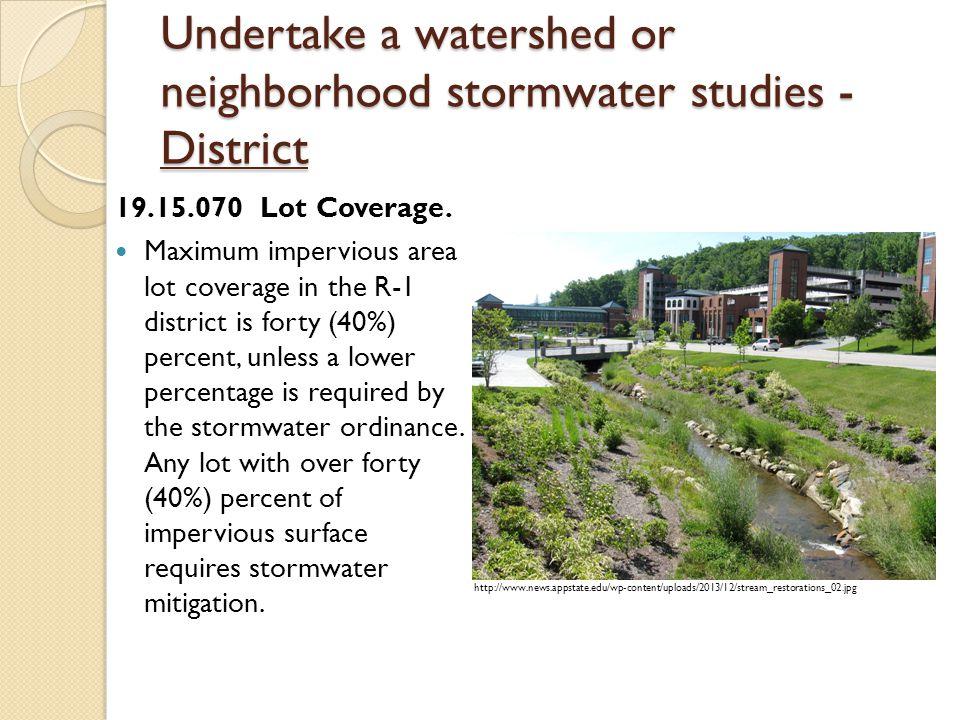 Undertake a watershed or neighborhood stormwater studies - District 19.15.070 Lot Coverage.